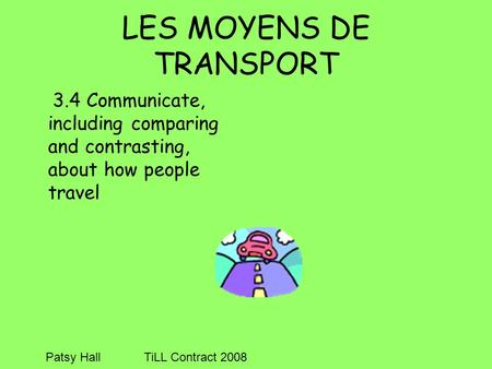 LES MOYENS DE TRANSPORT 3.4 Communicate, including comparing and contrasting, about how people travel Patsy HallTiLL Contract 2008.