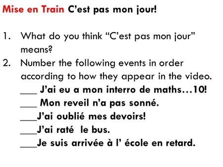 "Mise en Train C'est pas mon jour! 1.What do you think ""C'est pas mon jour"" means? 2.Number the following events in order according to how they appear in."