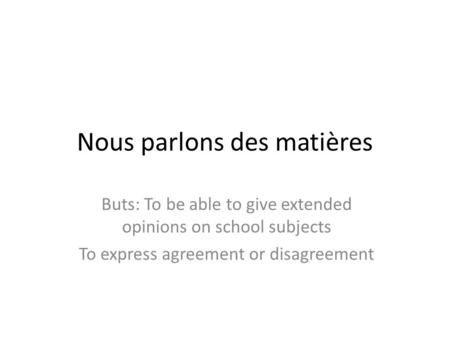 Nous parlons des matières Buts: To be able to give extended opinions on school subjects To express agreement or disagreement.