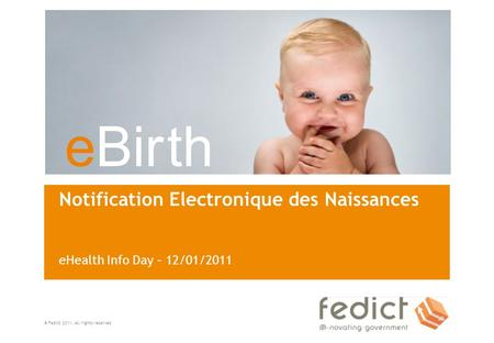 EBir th © Fedict 2011. All rights reserved Notification Electronique des Naissances eHealth Info Day – 12/01/2011.