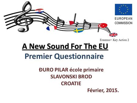 A New Sound For The EU A New Sound For The EU Premier Questionnaire ĐURO PILAR école primaire SLAVONSKI BROD CROATIE Février, 2015. Erasmus+ Key Action.