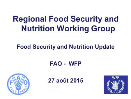 Regional Food Security and Nutrition Working Group Food Security and Nutrition Update FAO - WFP 27 août 2015.