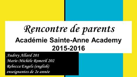 Rencontre de parents Académie Sainte-Anne Academy 2015-2016 Audrey Allard 201 Marie-Michèle Romeril 202 Rebecca Engels (english) enseignantes de 2e année.