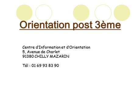 Orientation post 3ème Centre d'Information et d'Orientation 5, Avenue de Charlet 91380 CHILLY MAZARIN Tél : 01 69 93 83 90.