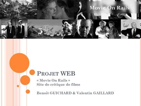 P ROJET WEB « Movie On Rails » Site de critique de films Benoît GUICHARD & Valentin GAILLARD.