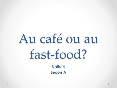 Au café ou au fast-food? Unité 4 Leçon A. Entrée le 4 décembre Where did french fries come from? When did Quick Burger open in France? Write out the following.