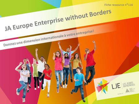JA Europe Enterprise without Borders Donnez une dimension internationale à votre entreprise! Fiche ressource n°116.
