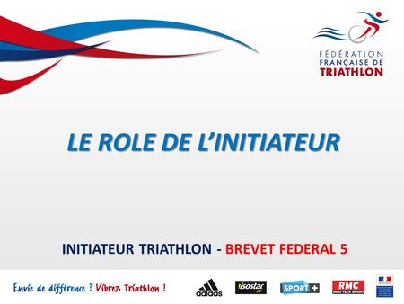 INITIATEUR TRIATHLON - BREVET FEDERAL 5 LE ROLE DE L'INITIATEUR.