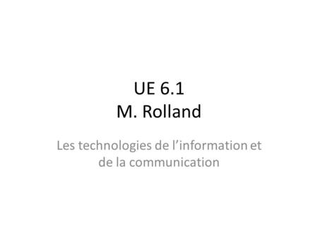 UE 6.1 M. Rolland Les technologies de l'information et de la communication.