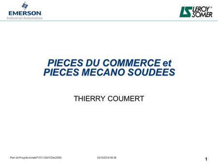 Plan de Progrès AchatsFY07 (12&13 Dec2006) 03/10/2015 06:39 1 PIECES DU COMMERCE et PIECES MECANO SOUDEES THIERRY COUMERT.