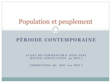 PÉRIODE CONTEMPORAINE AVANT DE COMMENCER  MINI-TEST (ÉTUDE+APPLICATION 40 MIN.) CORRECTION QC. DOC (10 MIN.) Population et peuplement.