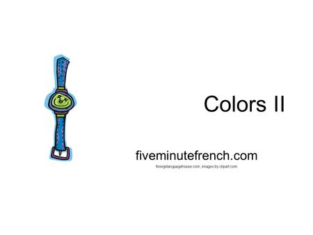 Colors II fiveminutefrench.com foreignlanguagehouse.com, images by clipart.com.
