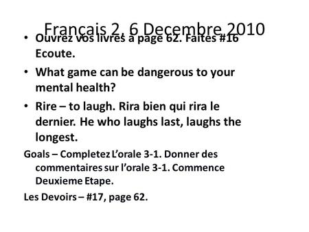 Français 2, 6 Decembre 2010 Ouvrez vos livres à page 62. Faites #16 Ecoute. What game can be dangerous to your mental health? Rire – to laugh. Rira bien.