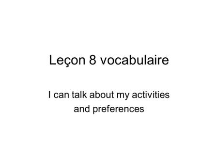 Leçon 8 vocabulaire I can talk about my activities and preferences.