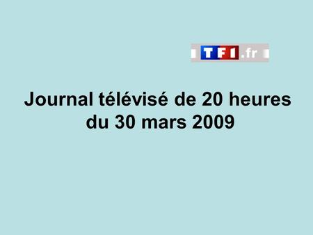 Journal télévisé de 20 heures du 30 mars 2009. Use the buttons below the video to hear it played, to pause it and to stop it. It lasts roughly 60 seconds.
