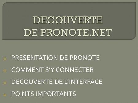 O PRESENTATION DE PRONOTE o COMMENT S'Y CONNECTER o DECOUVERTE DE L'INTERFACE o POINTS IMPORTANTS.