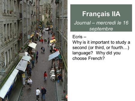 Français IIA Journal – mercredi le 16 septembre Ecris – Why is it important to study a second (or third, or fourth…) language? Why did you choose French?