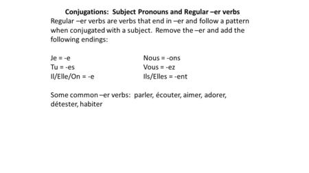 Conjugations: Subject Pronouns and Regular –er verbs Regular –er verbs are verbs that end in –er and follow a pattern when conjugated with a subject. Remove.