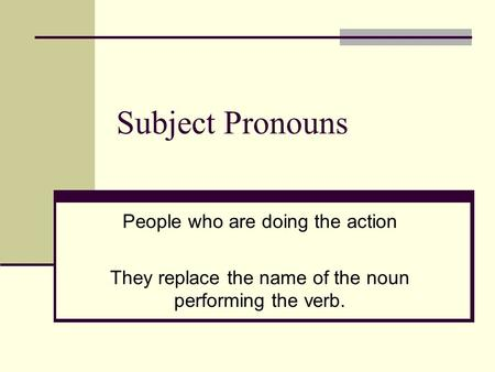 Subject Pronouns People who are doing the action They replace the name of the noun performing the verb.