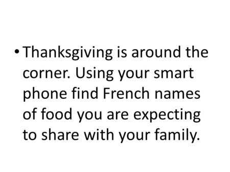 Thanksgiving is around the corner. Using your smart phone find French names of food you are expecting to share with your family.