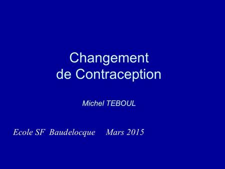 Changement de Contraception Michel TEBOUL Ecole SF Baudelocque Mars 2015.