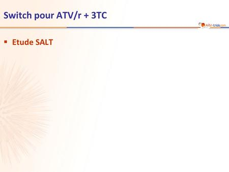 Switch pour ATV/r + 3TC  Etude SALT. ATV/r 300/100 mg qd + 2 INTI (choisis par investigateur) n = 143 ATV/r 300/100 mg + 3TC 300 mg qd  Schéma étude.