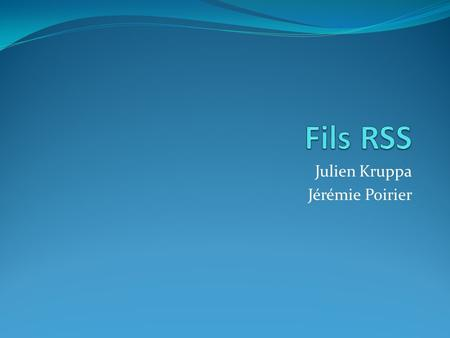 Julien Kruppa Jérémie Poirier. Définition de RSS Really Simple Syndication (souscription vraiment simple) ou Rich Site Summary (Sommaire développé de.