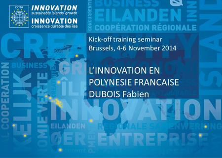 TSI Project Funded by Implemented by Kick-off training seminar Brussels, 4-6 November 2014 L'INNOVATION EN POLYNESIE FRANCAISE DUBOIS Fabien.