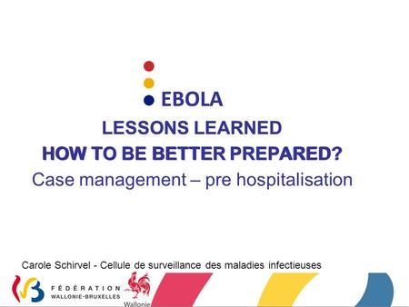 EBOLA LESSONS LEARNED HOW TO BE BETTER PREPARED? Carole Schirvel - Cellule de surveillance des maladies infectieuses EBOLA LESSONS LEARNED HOW TO BE BETTER.