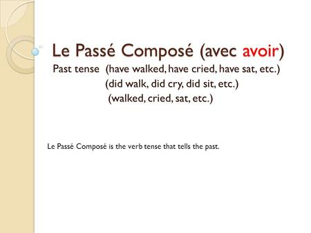 Le Passé Composé (avec avoir) Past tense (have walked, have cried, have sat, etc.) (did walk, did cry, did sit, etc.) (walked, cried, sat, etc.) Le Passé.