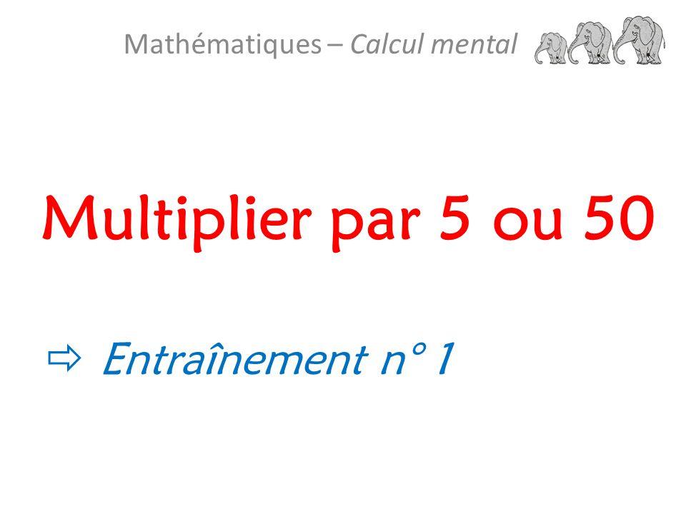 Multiplier par 5 ou 50 Mathématiques – Calcul mental  Entraînement n° 1