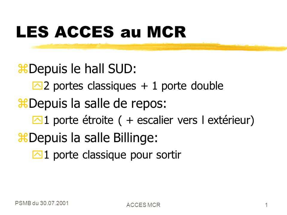 PSMB du 30.07.2001 ACCES MCR2 GESTION DES ACCES z3 MODES D'ACCES (pour les 3 portes côté hall SUD) yContrôlé:avec carte CERN ou DIGICODE yLibre: aucun contrôle, porte ouverte yFermé: aucun accès possible (sauf avec clef) zLe changement de mode et autre programmation sont prévus depuis le MCR et/ou depuis la salle de contrôle des gardiens (bat 55)