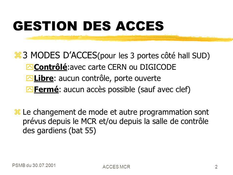 PSMB du 30.07.2001 ACCES MCR3 PROFIL DES PERSONNES zEn mode d'accès contrôlé 4 catégories de personnes sont prévues: yavec carte CERN valable et une autorisation « PRIVILEGE » (typiquement opérateurs, EIC, etc.) xLes autorisations PRIVILEGE se trouveront dans HR et AMS yavec carte CERN valable (tout le CERN) yavec DIGICODE1: code distribué dans la division yavec DIGICODE2: code de réserve (ex.