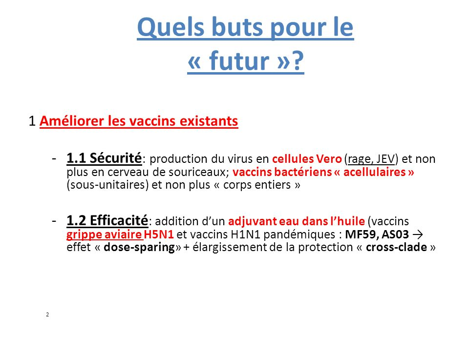 Améliorer les vaccins existants -1.3 Elargir la protection conférée: Prevnar™=pneumo conjugué 7 sérotypes→ versions récentes 11 et 13 sérotypes; Même problématique avec les vaccins HPV (HPV 16+18=70% des cas de cancer du col seulement)→ Vaccin 9-valent en Phase III (V503 Merck) Grippe: recherche d'un vaccin grippe « universel » : protéine HA2 (épitope de neutralisation conservé dans la tige de l'hémagglutinine); segment externe de la protéine M2 ( M2e)
