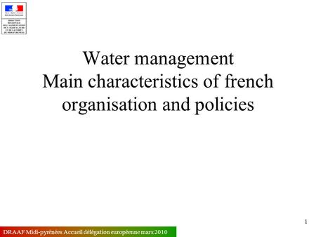 1 DRAAF Midi-pyrénées Accueil délégation européenne mars 2010 Water management Main characteristics of french organisation and policies.