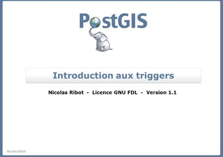 Nicolas Ribot Introduction aux triggers Nicolas Ribot - Licence GNU FDL - Version 1.1.