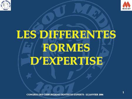 CONGRES DES CHIRURGIENS DENTISTES EXPERTS - 12 JANVIER 2006 1 LES DIFFERENTES FORMES D'EXPERTISE.