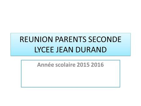REUNION PARENTS SECONDE LYCEE JEAN DURAND Année scolaire 2015 2016.