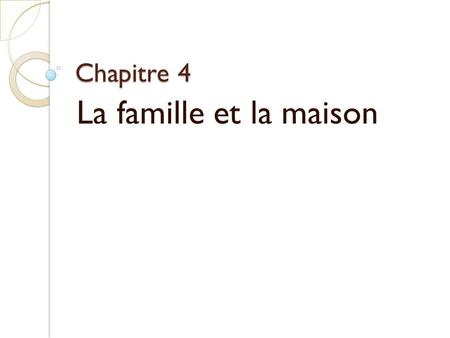 Chapitre 4 La famille et la maison. Objectifs: In this chapter you will learn: - How to talk about your family - How to describe your home and neighborhood.