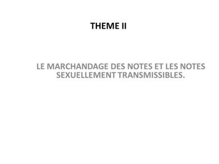 THEME II LE MARCHANDAGE DES NOTES ET LES NOTES SEXUELLEMENT TRANSMISSIBLES.