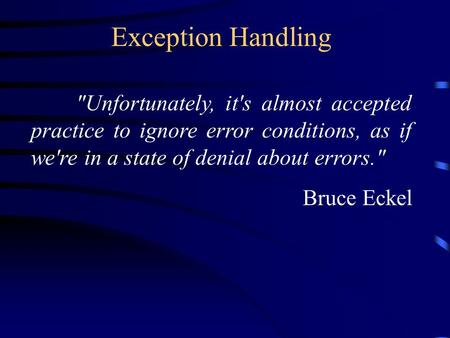 Exception Handling Unfortunately, it's almost accepted practice to ignore error conditions, as if we're in a state of denial about errors. Bruce Eckel.