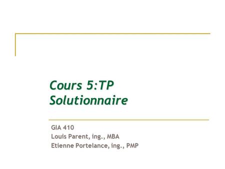 Cours 5:TP Solutionnaire GIA 410 Louis Parent, ing., MBA Etienne Portelance, ing., PMP.