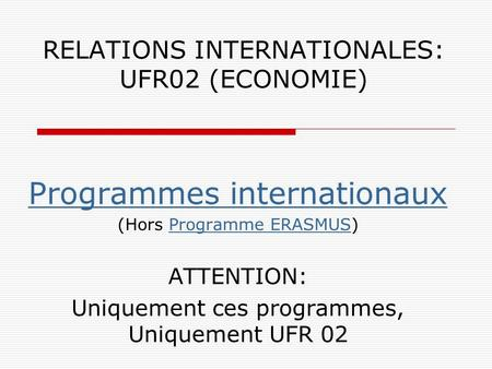 RELATIONS INTERNATIONALES: UFR02 (ECONOMIE) Programmes internationaux (Hors Programme ERASMUS)Programme ERASMUS ATTENTION: Uniquement ces programmes, Uniquement.