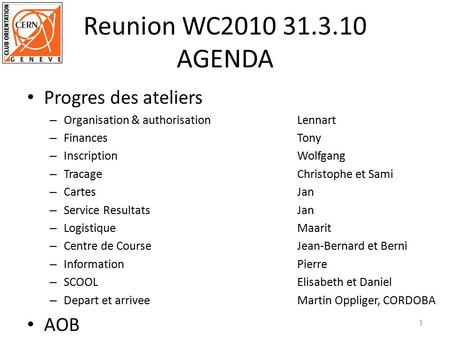 Reunion WC2010 31.3.10 AGENDA Progres des ateliers – Organisation & authorisationLennart – FinancesTony – InscriptionWolfgang – TracageChristophe et Sami.