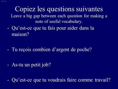 © A Smith Copiez les questions suivantes Leave a big gap between each question for making a note of useful vocabulary. -Qu'est-ce que tu fais pour aider.