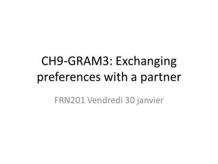 CH9-GRAM3: Exchanging preferences with a partner FRN201 Vendredi 30 janvier.