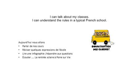 I can talk about my classes. I can understand the rules in a typical French school. Aujourd'hui nous allons Parler de nos cours Réviser quelques expressions.