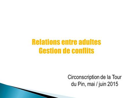 Relations entre adultes Gestion de conflits Circonscription de la Tour du Pin, mai / juin 2015.