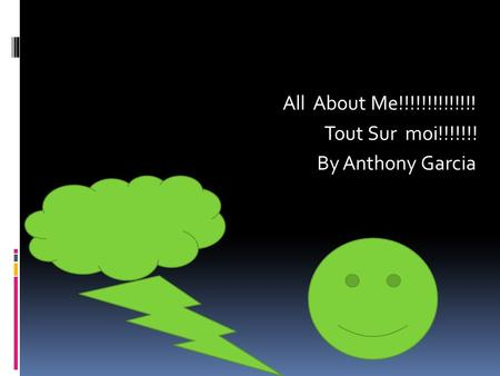 All About Me!!!!!!!!!!!!!! Tout Sur moi!!!!!!! By Anthony Garcia.