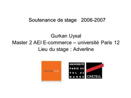 Soutenance de stage 2006-2007 Gurkan Uysal Master 2 AEI E-commerce – université Paris 12 Lieu du stage : Adverline.
